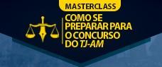 MASTERCLASS TJ/AM - COMO SE PREPARAR PARA O TJ/AM