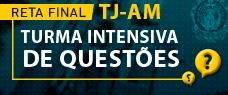 TJ/AM - RETA FINAL - TURMA INTENSIVA DE QUESTÕES