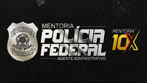 MENTORIA 10X POLICIA FEDERAL - AGENTE ADMINISTRATIVO